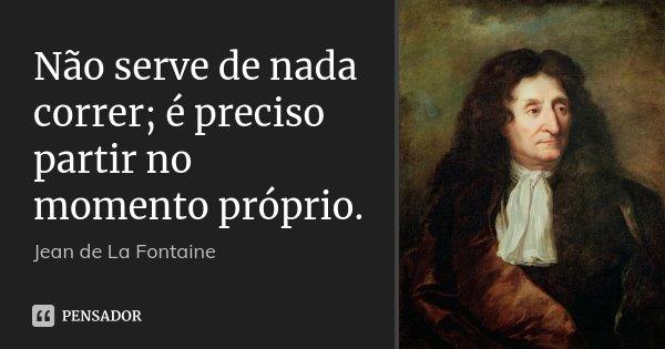 Não serve de nada correr; é preciso partir no momento próprio.... Frase de Jean de La Fontaine.