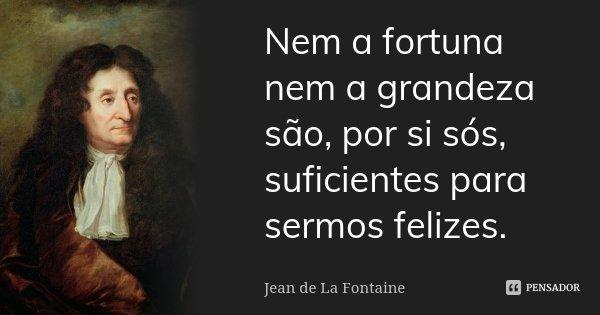 Nem a fortuna nem a grandeza são, por si sós, suficientes para sermos felizes.... Frase de Jean de La Fontaine.