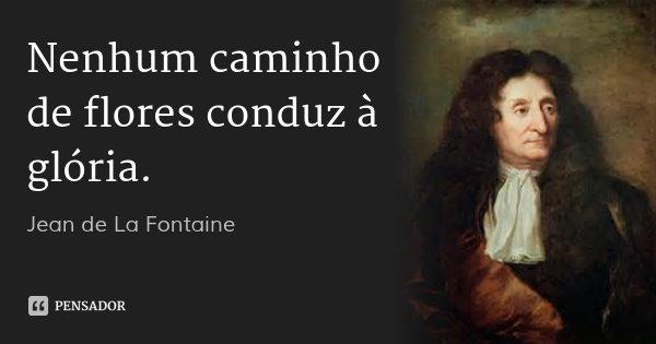 Nenhum caminho de flores conduz à glória.... Frase de Jean de La Fontaine.