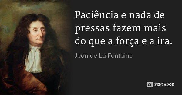 Paciência e nada de pressas fazem mais do que a força e a ira.... Frase de Jean de La Fontaine.