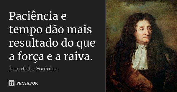 Paciência e tempo dão mais resultado do que a força e a raiva.... Frase de Jean de La Fontaine.