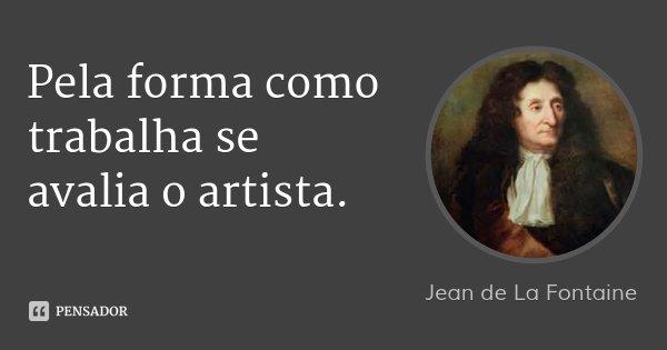 Pela forma como trabalha se avalia o artista.... Frase de Jean de La Fontaine.