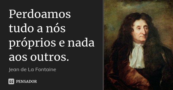 Perdoamos tudo a nós próprios e nada aos outros.... Frase de Jean de La Fontaine.