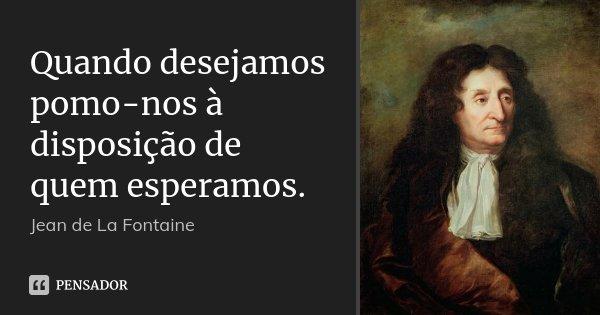 Quando desejamos pomo-nos à disposição de quem esperamos.... Frase de Jean de La Fontaine.