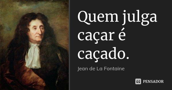Quem julga caçar é caçado.... Frase de Jean de La Fontaine.