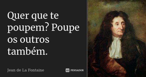 Quer que te poupem? Poupe os outros também.... Frase de Jean de La Fontaine.