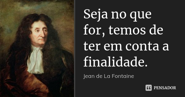 Seja no que for, temos de ter em conta a finalidade.... Frase de Jean de La Fontaine.