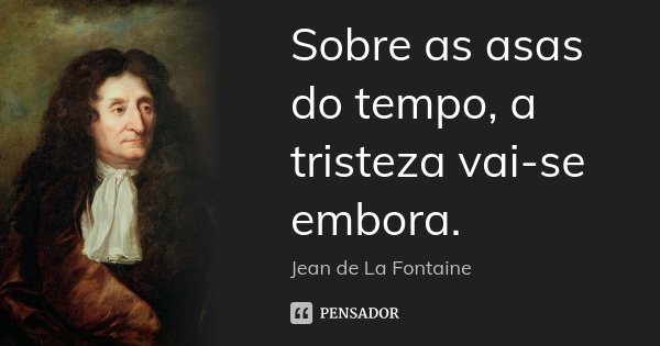 Sobre as asas do tempo, a tristeza vai-se embora.... Frase de Jean de La Fontaine.