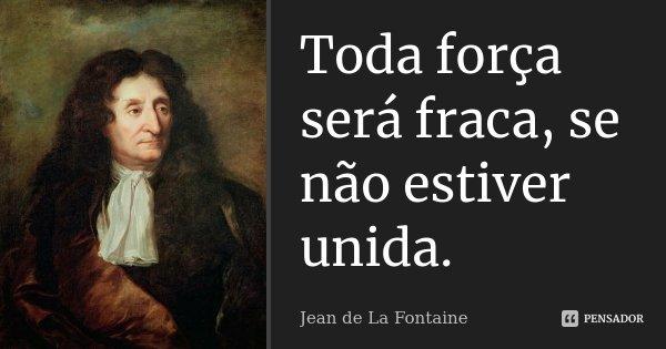 Toda força será fraca, se não estiver unida.... Frase de Jean de La Fontaine.