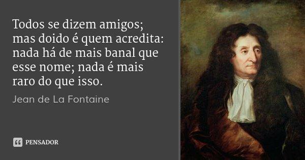 Todos se dizem amigos; mas doido é quem acredita: nada há de mais banal que esse nome; nada é mais raro do que isso.... Frase de Jean de La Fontaine.