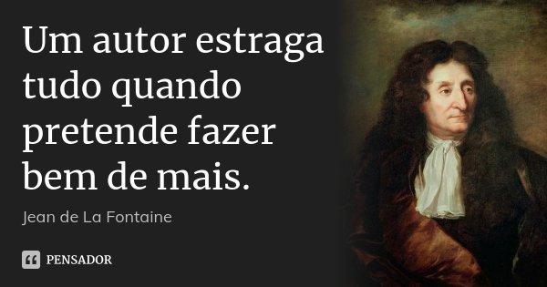Um autor estraga tudo quando pretende fazer bem de mais.... Frase de Jean de La Fontaine.