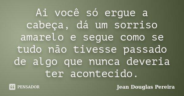 Ai você só ergue a cabeça, dá um sorriso amarelo e segue como se tudo não tivesse passado de algo que nunca deveria ter acontecido.... Frase de Jean Douglas Pereira.