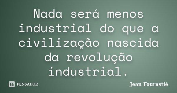 Nada será menos industrial do que a civilização nascida da revolução industrial.... Frase de Jean Fourastié.