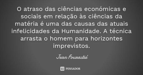 O atraso das ciências económicas e sociais em relação às ciências da matéria é uma das causas das atuais infelicidades da Humanidade. A técnica arrasta o homem ... Frase de Jean Fourastié.