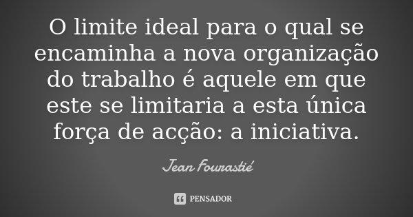 O limite ideal para o qual se encaminha a nova organização do trabalho é aquele em que este se limitaria a esta única força de acção: a iniciativa.... Frase de Jean Fourastié.