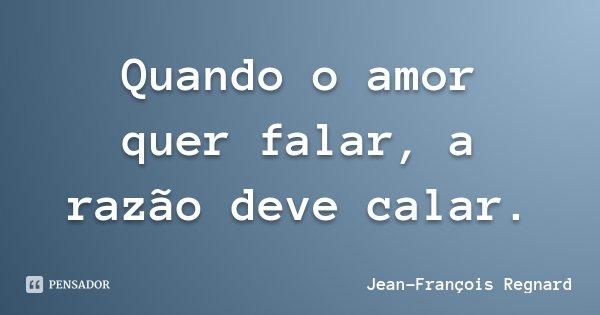 Quando o amor quer falar, a razão deve calar.... Frase de Jean-François Regnard.