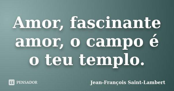 Amor, fascinante amor, o campo é o teu templo.... Frase de Jean-François Saint-Lambert.
