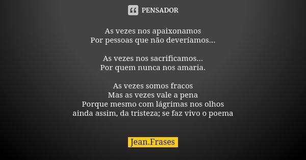 As vezes nos apaixonamos Por pessoas que não deveríamos... As vezes nos sacrificamos... Por quem nunca nos amaria. As vezes somos fracos Mas as vezes vale a pen... Frase de Jean Frases.