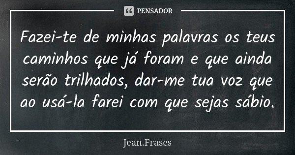 Fazei-te de minhas palavras os teus caminhos que já foram e que ainda serão trilhados, dar-me tua voz que ao usá-la farei com que sejas sábio.... Frase de Jean Frases.