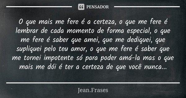 O que mais me fere é a certeza, o que me fere é lembrar de cada momento de forma especial, o que me fere é saber que amei, que me dediquei, que supliquei pelo t... Frase de Jean Frases.