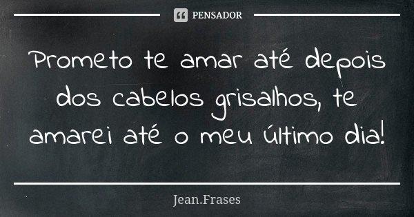 Prometo te amar até depois dos cabelos grisalhos, te amarei até o meu último dia!... Frase de Jean Frases.