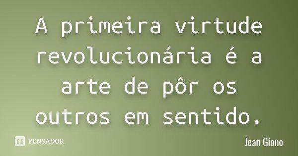 A primeira virtude revolucionária é a arte de pôr os outros em sentido.... Frase de Jean Giono.