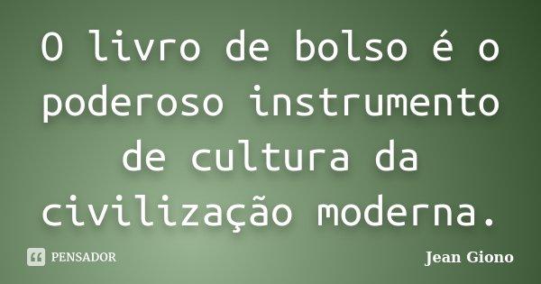 O livro de bolso é o poderoso instrumento de cultura da civilização moderna.... Frase de Jean Giono.