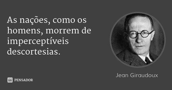 As nações, como os homens, morrem de imperceptíveis descortesias.... Frase de Jean Giraudoux.