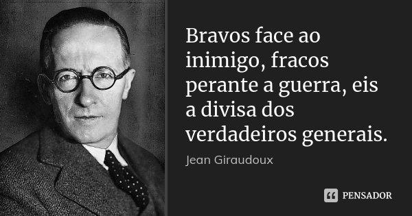Bravos face ao inimigo, fracos perante a guerra, eis a divisa dos verdadeiros generais.... Frase de Jean Giraudoux.