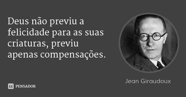 Deus não previu a felicidade para as suas criaturas, previu apenas compensações.... Frase de Jean Giraudoux.