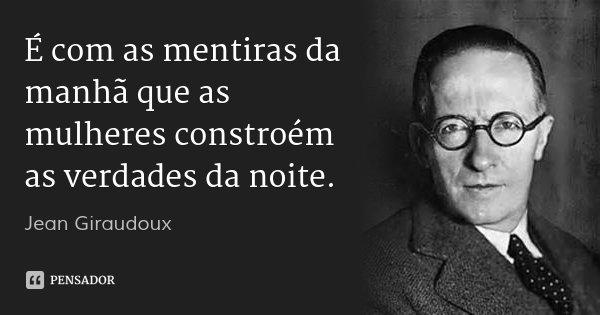 É com as mentiras da manhã que as mulheres constroém as verdades da noite.... Frase de Jean Giraudoux.