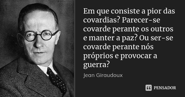 Em que consiste a pior das covardias? Parecer-se covarde perante os outros e manter a paz? Ou ser-se covarde perante nós próprios e provocar a guerra?... Frase de Jean Giraudoux.