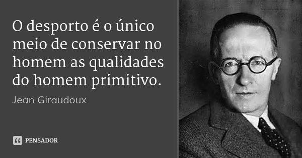 O desporto é o único meio de conservar no homem as qualidades do homem primitivo.... Frase de Jean Giraudoux.