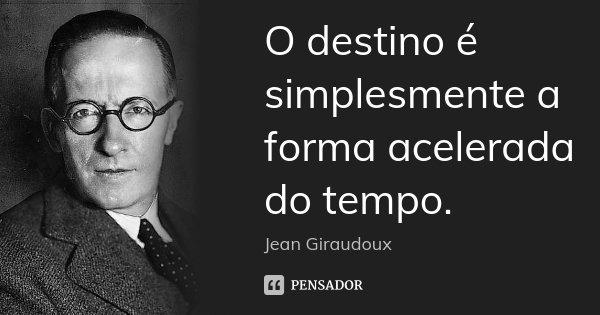 O destino é simplesmente a forma acelerada do tempo.... Frase de Jean Giraudoux.
