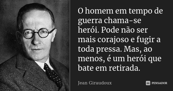 O Homem em tempo de guerra chama-se herói. Pode não ser mais corajoso e fugir a toda a pressa. Mas, ao menos, é um herói que bate em retirada.... Frase de Jean Giraudoux.