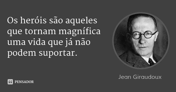 Os heróis são aqueles que tornam magnífica uma vida que já não podem suportar.... Frase de Jean Giraudoux.