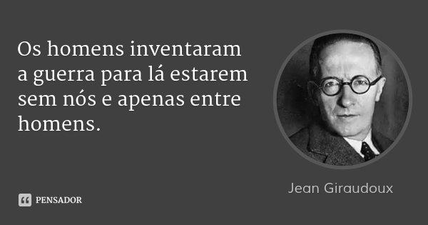 Os homens inventaram a guerra para lá estarem sem nós e apenas entre homens.... Frase de Jean Giraudoux.