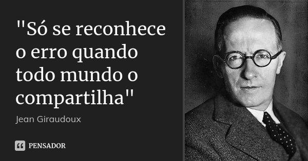 """""""Só se reconhece o erro quando todo mundo o compartilha""""... Frase de Jean Giraudoux."""