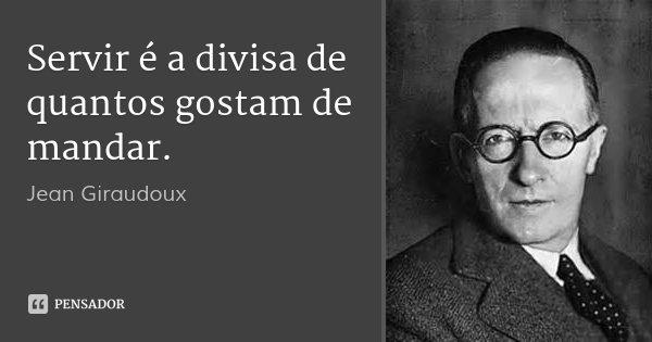 Servir é a divisa de quantos gostam de mandar.... Frase de Jean Giraudoux.
