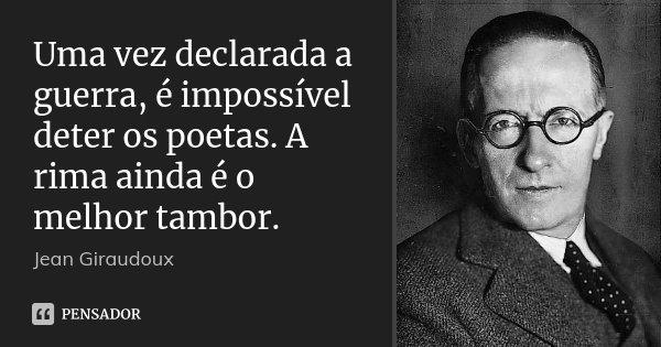 Uma vez declarada a guerra, é impossível deter os poetas. A rima ainda é o melhor tambor.... Frase de Jean Giraudoux.
