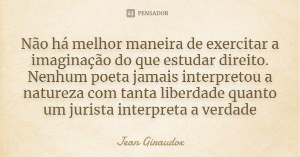 Não há melhor maneira de exercitar a imaginação do que estudar direito. Nenhum poeta jamais interpretou a natureza com tanta liberdade quanto um jurista interpr... Frase de Jean Giraudox.