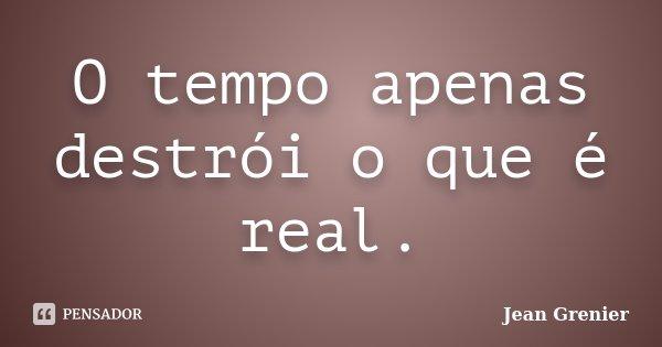 O tempo apenas destrói o que é real.... Frase de Jean Grenier.
