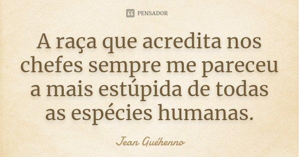 A raça que acredita nos chefes sempre me pareceu a mais estúpida de todas as espécies humanas.... Frase de Jean Guéhenno.