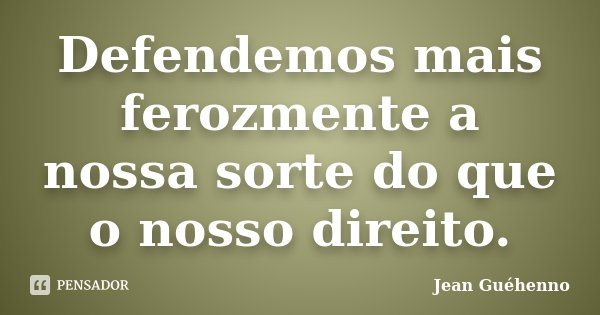 Defendemos mais ferozmente a nossa sorte do que o nosso direito.... Frase de Jean Guéhenno.