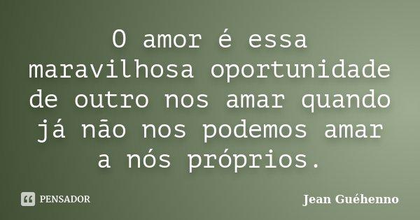 O amor é essa maravilhosa oportunidade de outro nos amar quando já não nos podemos amar a nós próprios.... Frase de Jean Guéhenno.