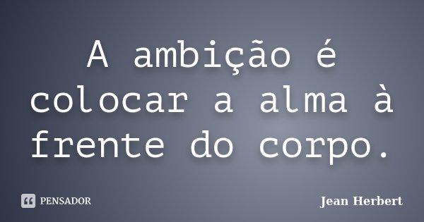 A ambição é colocar a alma à frente do corpo.... Frase de Jean Herbert.