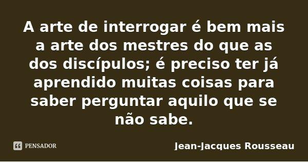 A arte de interrogar é bem mais a arte dos mestres do que as dos discípulos; é preciso ter já aprendido muitas coisas para saber perguntar aquilo que se não sab... Frase de Jean-Jacques Rousseau.
