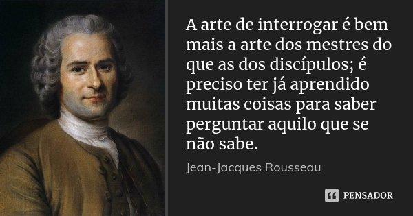 A arte de interrogar é bem mais a arte dos mestres do que as dos discípulos; é preciso ter já aprendido muitas coisas para saber perguntar aquilo que se não sab... Frase de Jean Jacques Rousseau.