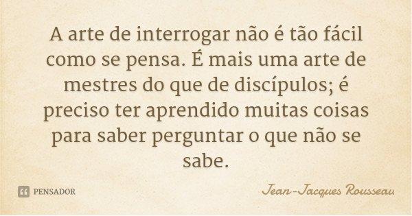 A arte de interrogar não é tão fácil como se pensa. É mais uma arte de mestres do que de discípulos; é preciso ter aprendido muitas coisas para saber perguntar ... Frase de Jean Jacques Rousseau.