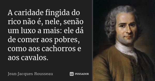 A caridade fingida do rico não é, nele, senão um luxo a mais: ele dá de comer aos pobres, como aos cachorros e aos cavalos.... Frase de Jean Jacques Rousseau.